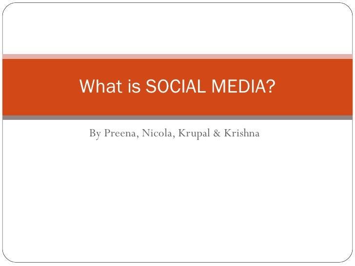 By Preena, Nicola, Krupal & Krishna What is SOCIAL MEDIA?