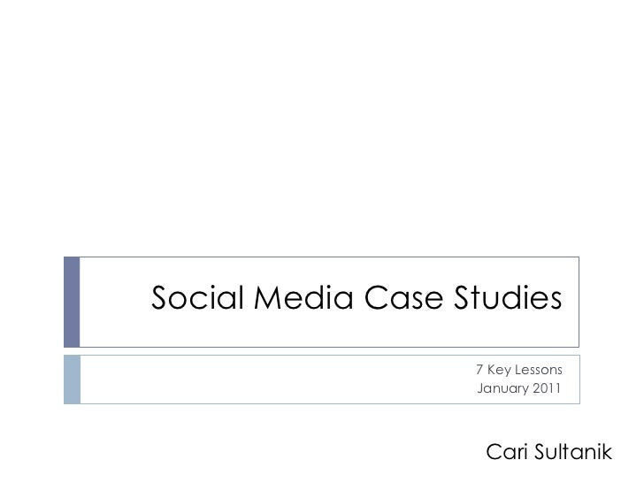 Social Media Case Studies                   7 Key Lessons                   January 2011                    Cari Sultanik