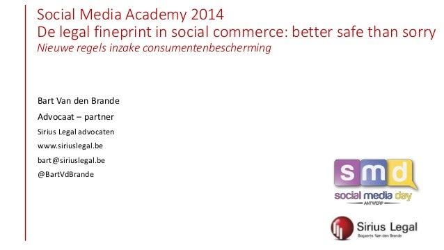 Social Media Academy 2014 De legal fineprint in social commerce: better safe than sorry Nieuwe regels inzake consumentenbe...