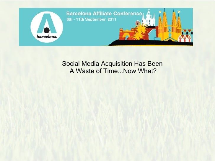 Social Media Acquisition Has Been                            A Waste of Time...Now What?                                  ...