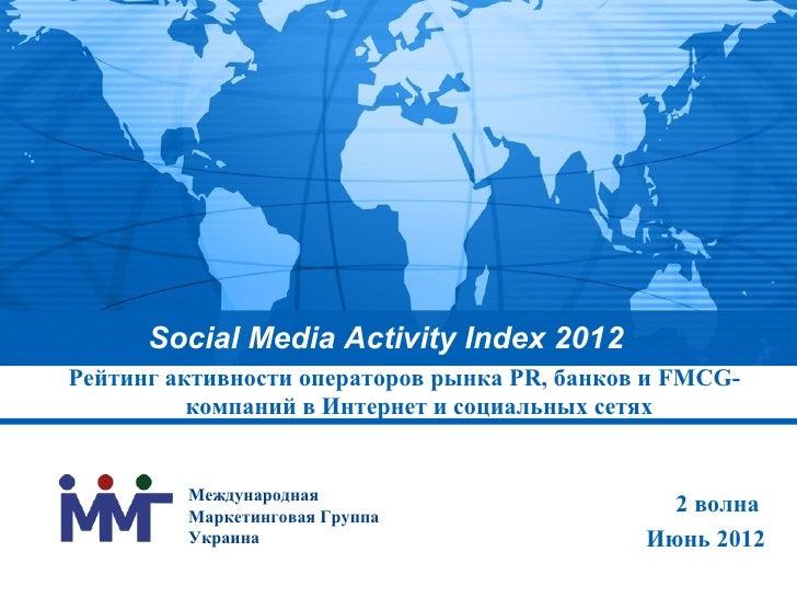 Social Media Activity Index 2012Рейтинг активности операторов рынка PR, банков и FMCG-          компаний в Интернет и соци...