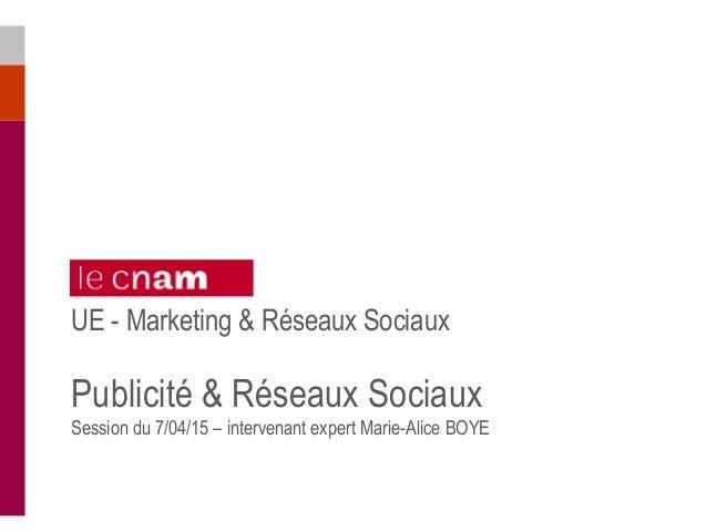 UE - Marketing & Réseaux Sociaux Publicité & Réseaux Sociaux Session du 7/04/15 – intervenant expert Marie-Alice BOYE