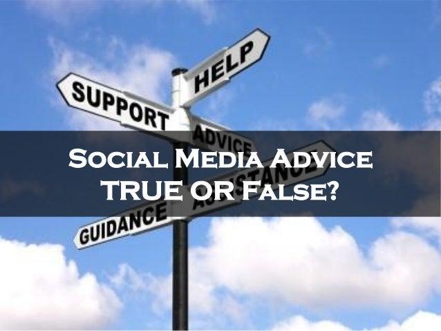 Social Media AdviceTRUE OR False?