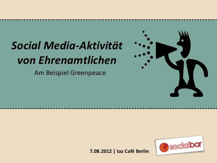 Social Media-Aktivität von Ehrenamtlichen    Am Beispiel Greenpeace                     7.08.2012 | taz Café Berlin