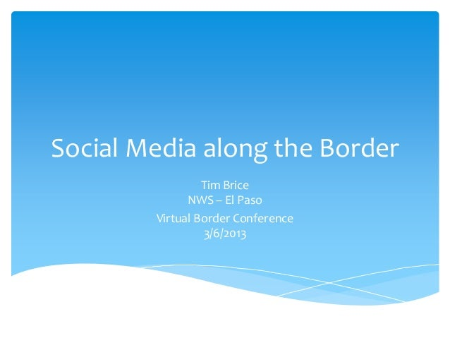 Social Media along the Border                 Tim Brice              NWS – El Paso        Virtual Border Conference       ...