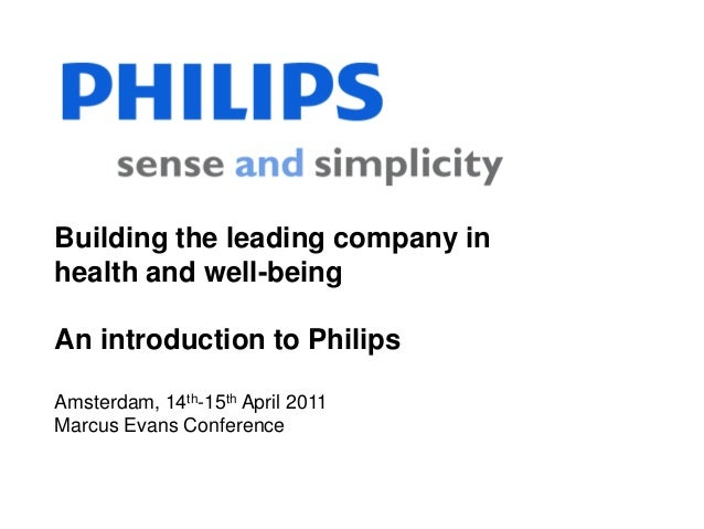 Building the leading company inhealth and well-beingAn introduction to PhilipsAmsterdam, 14th-15th April 2011Marcus Evans ...