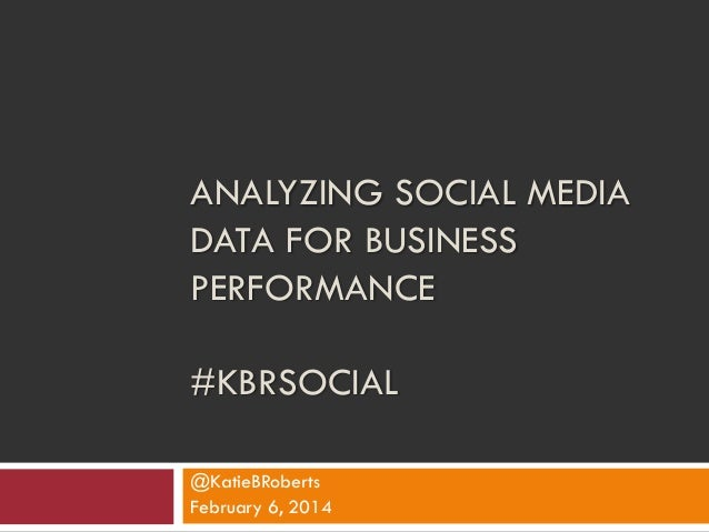 ANALYZING SOCIAL MEDIA DATA FOR BUSINESS PERFORMANCE  #KBRSOCIAL @KatieBRoberts February 6, 2014