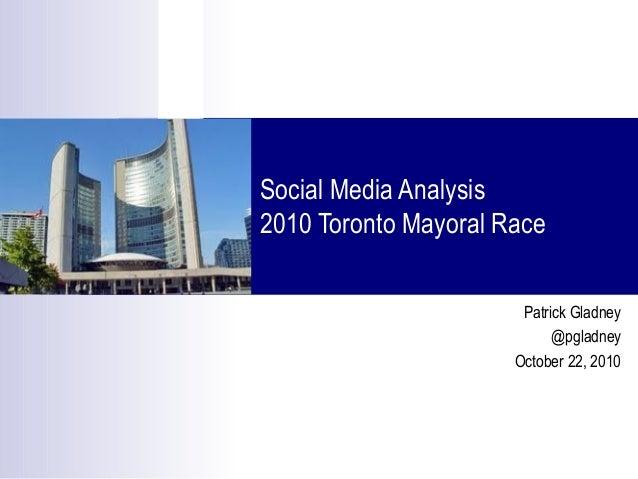 Social Media Analysis 2010 Toronto Mayoral Race Patrick Gladney @pgladney October 22, 2010
