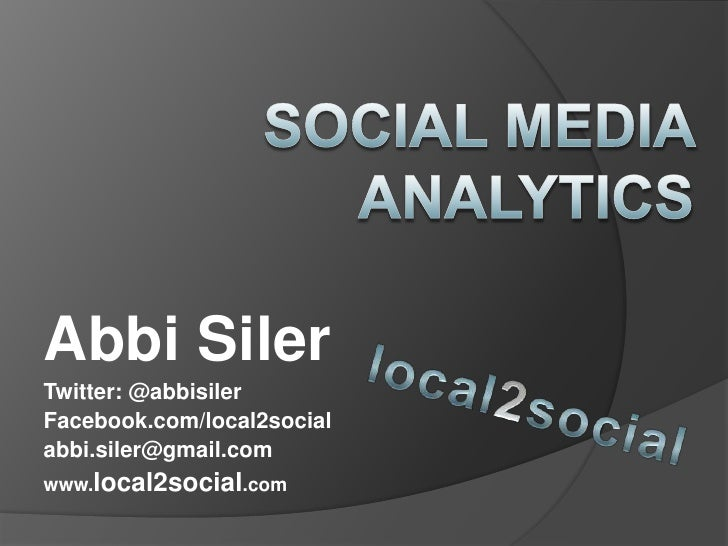 Social Media Analytics <br />Abbi Siler<br />Twitter: @abbisiler<br />Facebook.com/local2social<br />abbi.siler@gmail.com ...