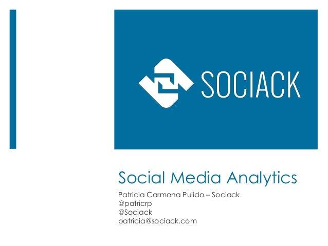 Social Media Analytics Patricia Carmona Pulido – Sociack @patricrp @Sociack patricia@sociack.com