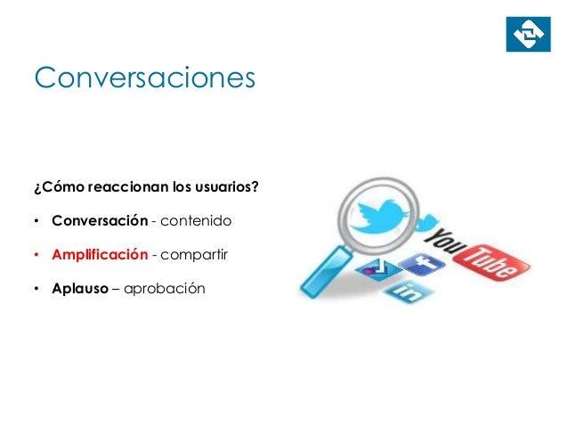 Conversaciones ¿Cómo reaccionan los usuarios? • Conversación - contenido • Amplificación - compartir • Aplauso – aprobación