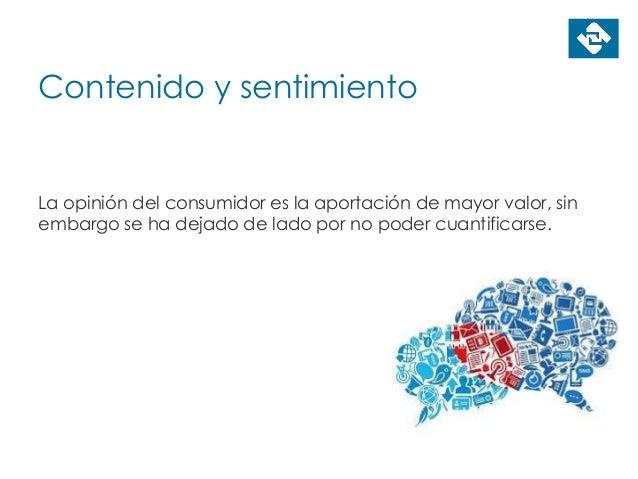 Contenido y sentimiento La opinión del consumidor es la aportación de mayor valor, sin embargo se ha dejado de lado por no...