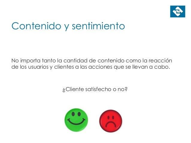 Contenido y sentimiento No importa tanto la cantidad de contenido como la reacción de los usuarios y clientes a las accion...