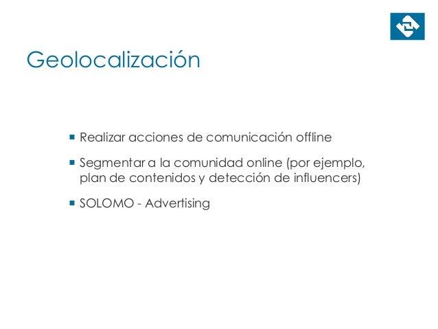 Geolocalización  Realizar acciones de comunicación offline  Segmentar a la comunidad online (por ejemplo, plan de conten...