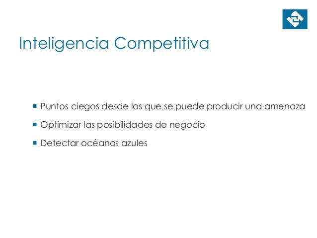 Inteligencia Competitiva  Puntos ciegos desde los que se puede producir una amenaza  Optimizar las posibilidades de nego...