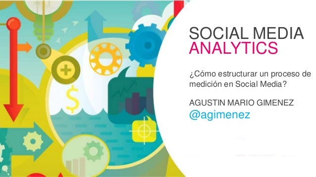 SOCIAL MEDIA ANALYTICS ¿Cómo estructurar un proceso de medición en Social Media? AGUSTIN MARIO GIMENEZ @agimenez #Formació...