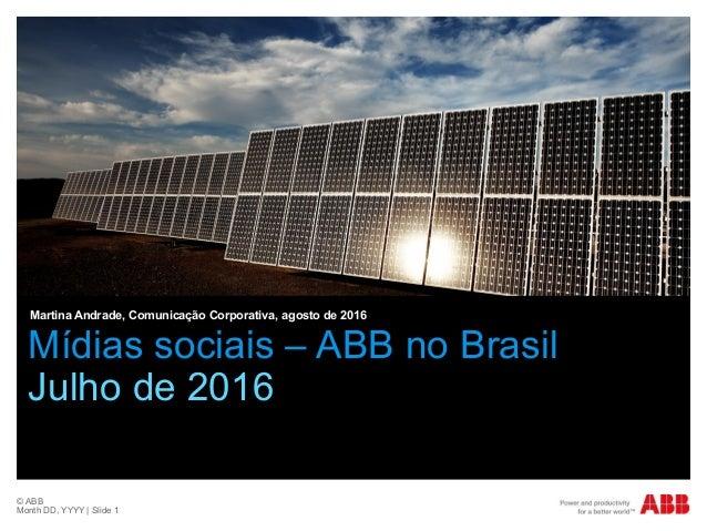 © ABB Month DD, YYYY | Slide 1 Mídias sociais – ABB no Brasil Julho de 2016 Martina Andrade, Comunicação Corporativa, agos...