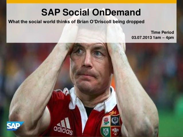 What the social world thinks of Brian O'Driscoll being dropped SAP Social OnDemand Time Period 03.07.2013 1am – 4pm