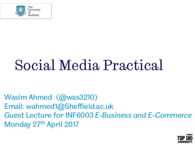 Social Media Practical Wasim Ahmed (@was3210) Email: wahmed1@Sheffield.ac.uk Guest Lecture for INF6003 E-Business and E-Co...
