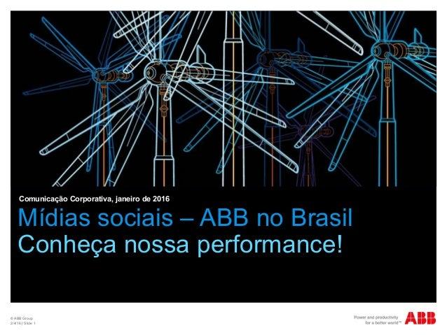 © ABB Group 2/4/16 | Slide 1 Mídias sociais – ABB no Brasil Conheça nossa performance! Comunicação Corporativa, janeiro de...