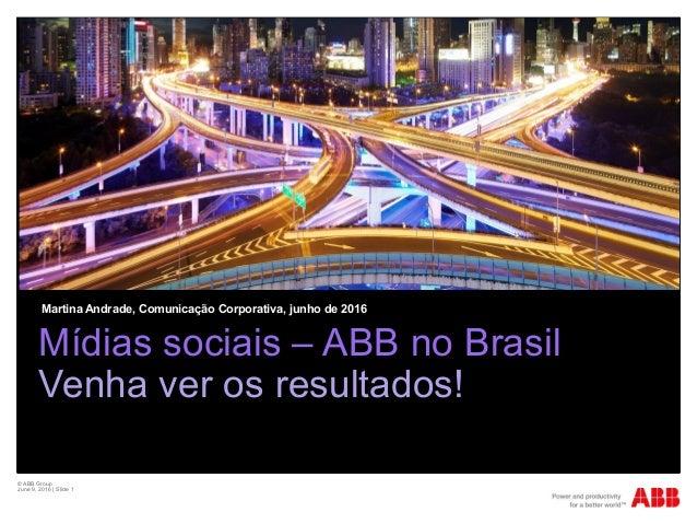 © ABB Group June 9, 2016 | Slide 1 Mídias sociais – ABB no Brasil Venha ver os resultados! Martina Andrade, Comunicação Co...