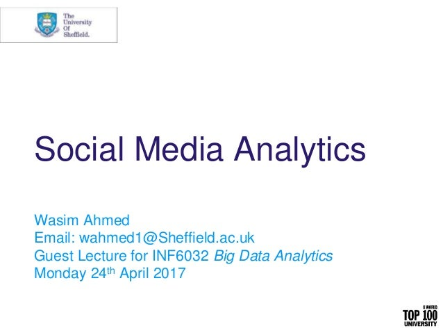Social Media Analytics Wasim Ahmed Email: wahmed1@Sheffield.ac.uk Guest Lecture for INF6032 Big Data Analytics Monday 24th...