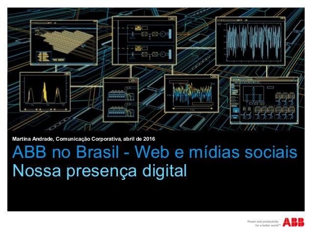 ABB no Brasil - Web e mídias sociais Nossa presença digital Martina Andrade, Comunicação Corporativa, abril de 2016