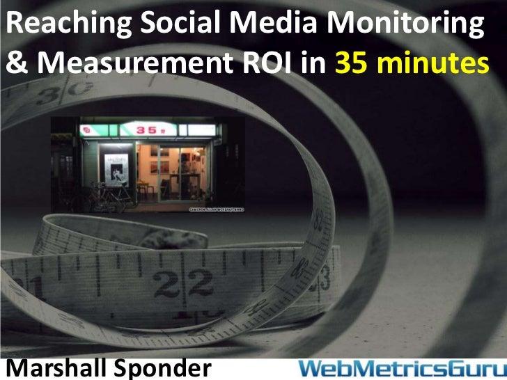 Reaching Social Media Monitoring& Measurement ROI in 35 minutesMarshall Sponder
