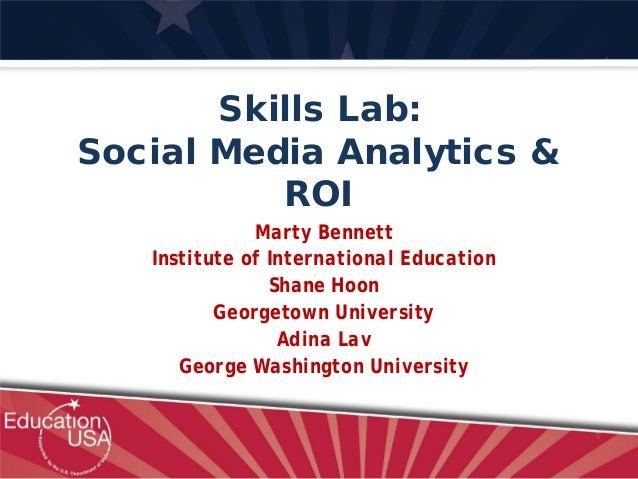 Skills Lab: Social Media Analytics & ROI Marty Bennett Institute of International Education Shane Hoon Georgetown Universi...