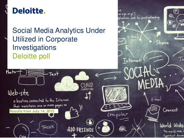 Social Media Analytics Under Utilized in Corporate Investigations Deloitte poll Results from July 14, 2015