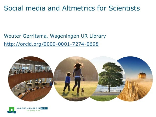Social media and Altmetrics for Scientists  Wouter Gerritsma, Wageningen UR Library  http://orcid.org/0000-0001-7274-0698