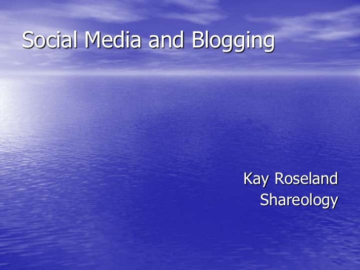 Social Media and Blogging<br />Kay Roseland<br />Shareology<br />