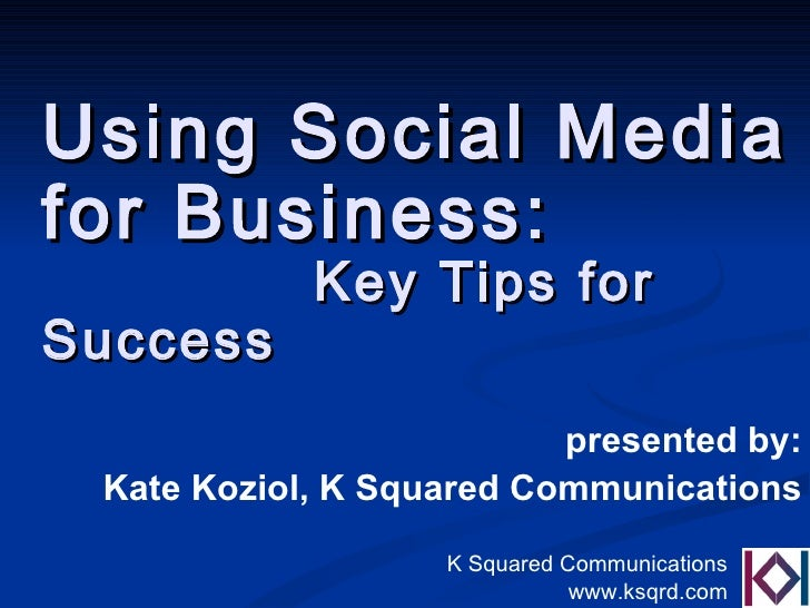 Using Social Media  for Business:  Key Tips for Success presented by: Kate Koziol, K Squared Communications