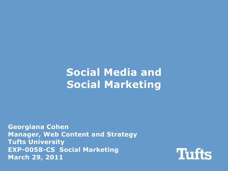 Social Media and Social Marketing Georgiana Cohen Manager, Web Content and Strategy Tufts University EXP-0058-CS  Social M...