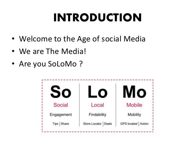 INTRODUCTION• Welcome to the Age of social Media• We are The Media!• Are you SoLoMo ?