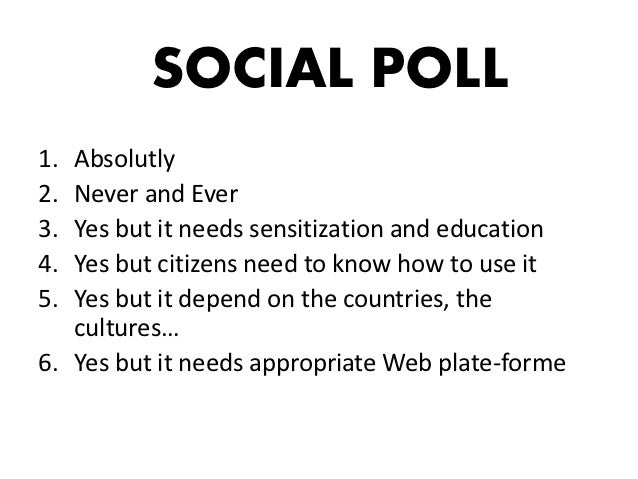 SOCIAL POLL1. Absolutly2. Never and Ever3. Yes but it needs sensitization and education4. Yes but citizens need to know ho...