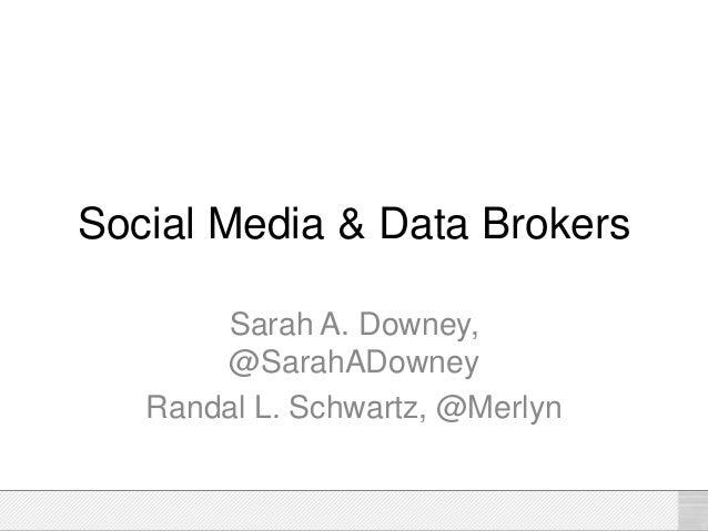 Social Media & Data Brokers Sarah A. Downey, @SarahADowney Randal L. Schwartz, @Merlyn