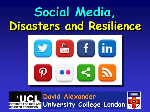 Social Media, Disasters and Resilience David Alexander University College London