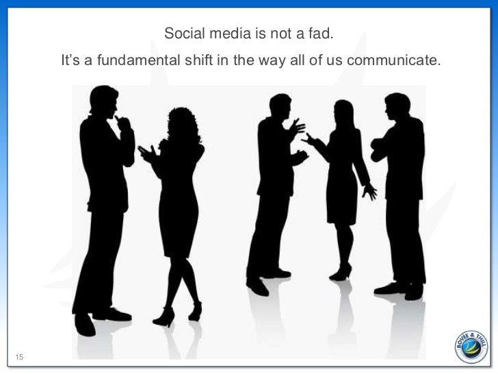 Social media is not a fad.     It's a fundamental shift in the way all of us communicate.15