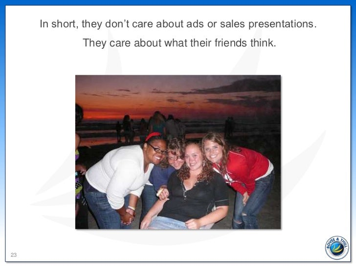 In short, they don't care about ads or sales presentations.              They care about what their friends think.23