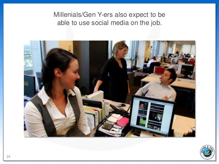 Millenials/Gen Y-ers also expect to be      able to use social media on the job.24