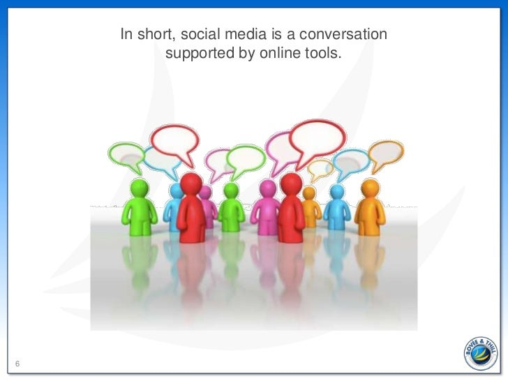 In short, social media is a conversation           supported by online tools.6