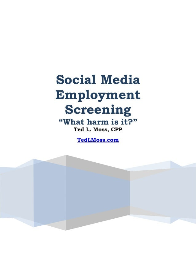 """Social Media Employment Screening """"What harm is it?"""" Ted L. Moss, CPP TedLMoss.com"""