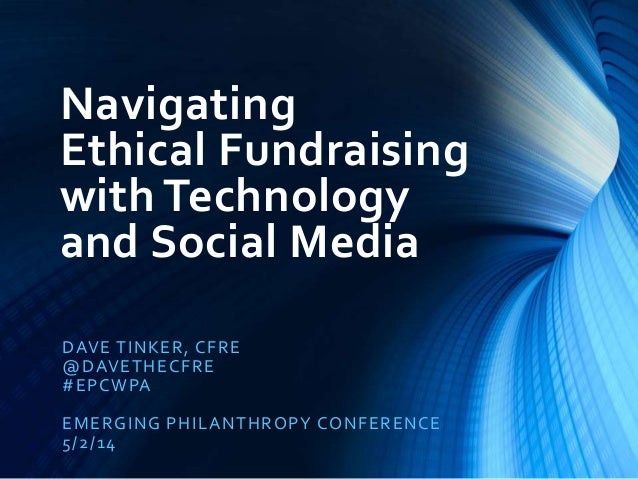 Navigating Ethical Fundraising with Technology and Social Media DAVE TINKER, CFRE @DAVETHECFRE #EPCWPA EMERGING PHILANTHRO...