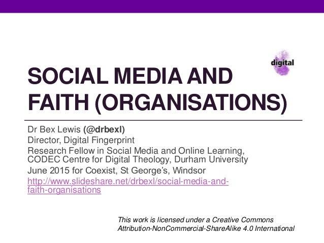 SOCIAL MEDIA AND FAITH (ORGANISATIONS) Dr Bex Lewis (@drbexl) Director, Digital Fingerprint Research Fellow in Social Medi...