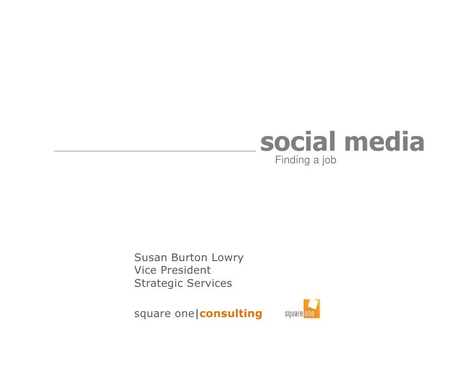 social media                      Finding a jobSusan Burton LowryVice PresidentStrategic Servicessquare one|consulting