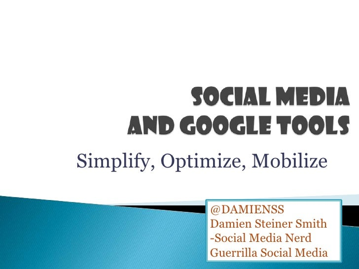 Social Media and Google Tools<br />Simplify, Optimize, Mobilize<br />@DAMIENSS<br />Damien Steiner Smith<br />-Social Medi...