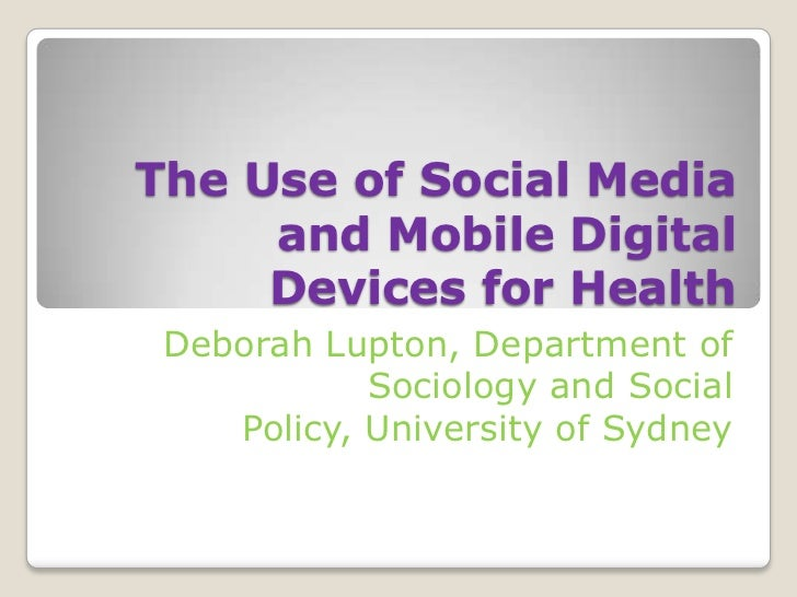 The Use of Social Media     and Mobile Digital     Devices for Health Deborah Lupton, Department of            Sociology a...