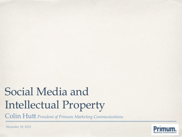 Social Media and Intellectual Property Colin Hutt President of Primum Marketing Communications November 19, 2013
