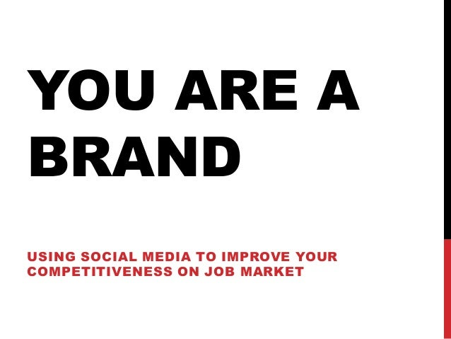 YOU ARE A BRAND USING SOCIAL MEDIA TO IMPROVE YOUR COMPETITIVENESS ON JOB MARKET